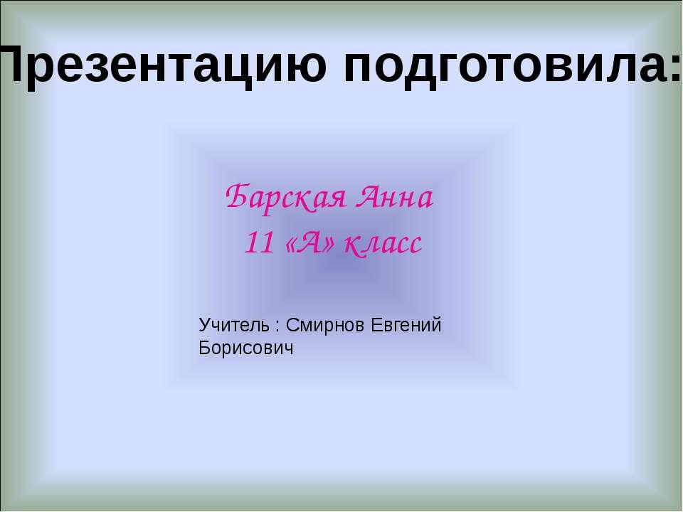 Презентацию подготовила: Барская Анна 11 «А» класс Учитель : Смирнов Евгений ...