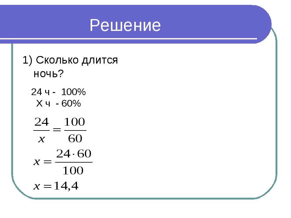 Решение 1) Сколько длится ночь? 24 ч - 100% Х ч - 60%