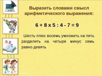 6 + 8 х 5 : 4 - 7 = 9 Выразить словами смысл арифметического выражения: Шесть...