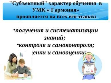 """""""Субъектный"""" характер обучения в УМК « Гармония» проявляется на всех его этап..."""