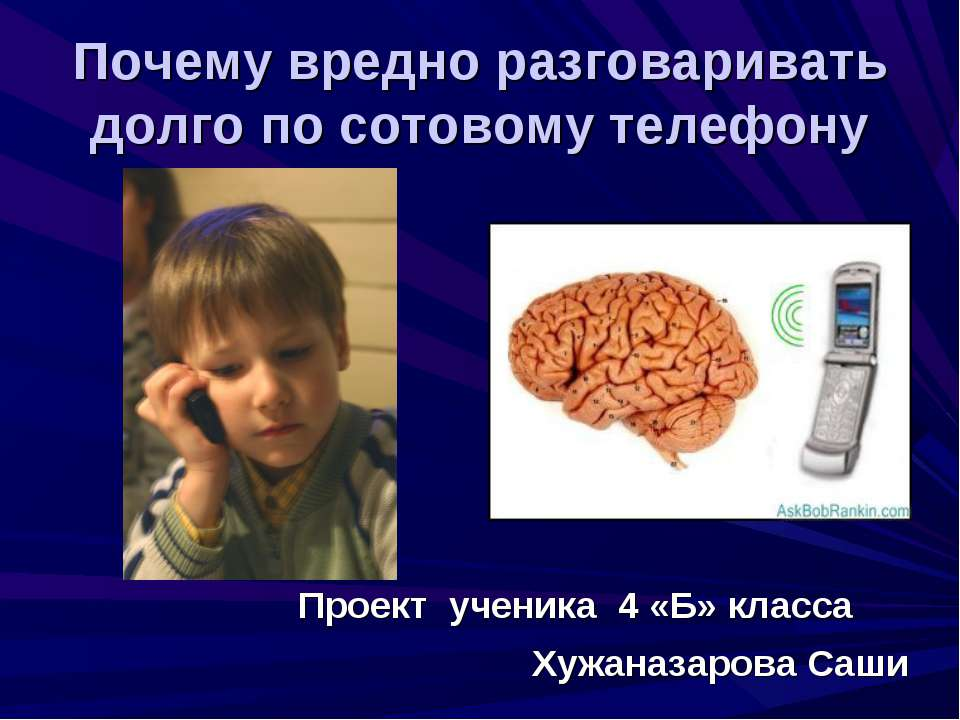 Почему вредно разговаривать долго по сотовому телефону Проект ученика 4 «Б» к...