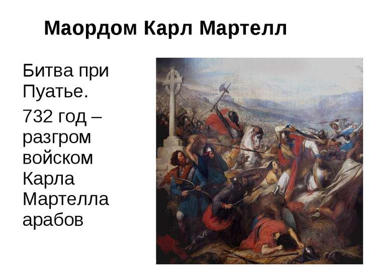 Маордом Карл Мартелл Битва при Пуатье. 732 год – разгром войском Карла Мартел...