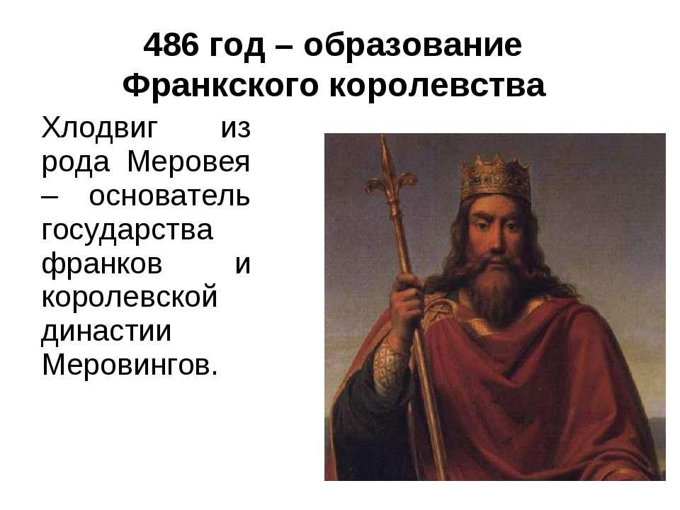 486 год – образование Франкского королевства Хлодвиг из рода Меровея – основа...