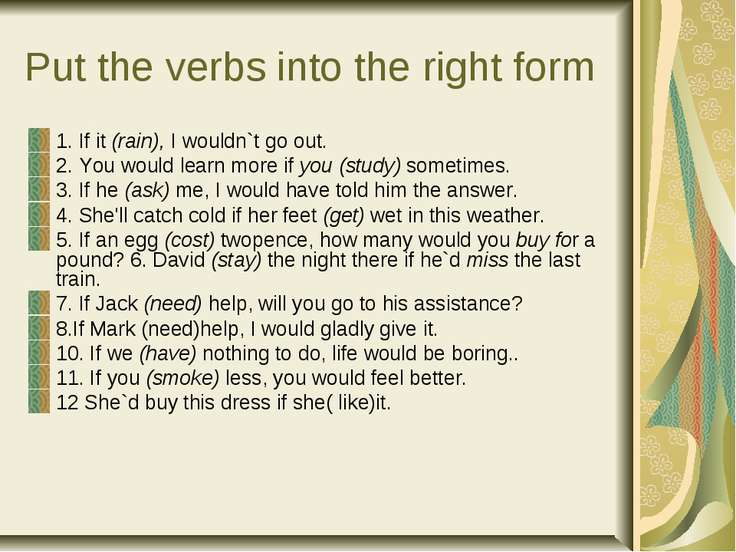 Put the verbs into the right form 1. If it (rain), I wouldn`t go out. 2. You ...