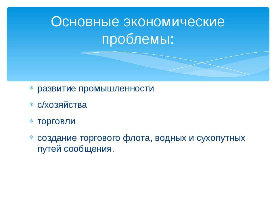 развитие промышленности с/хозяйства торговли создание торгового флота, водных...