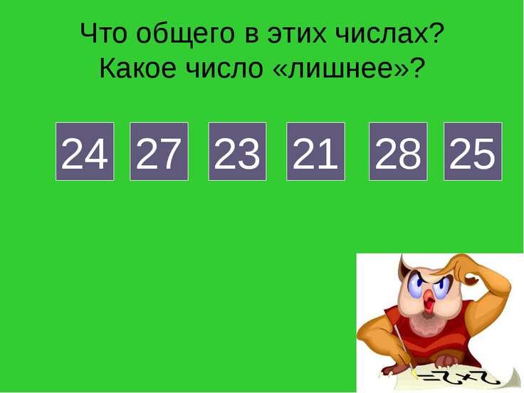 Что общего в этих числах? Какое число «лишнее»? 24 27 23 21 28 25
