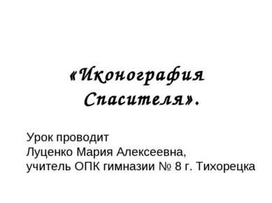 «Иконография Спасителя». Урок проводит Луценко Мария Алексеевна, учитель ОПК ...