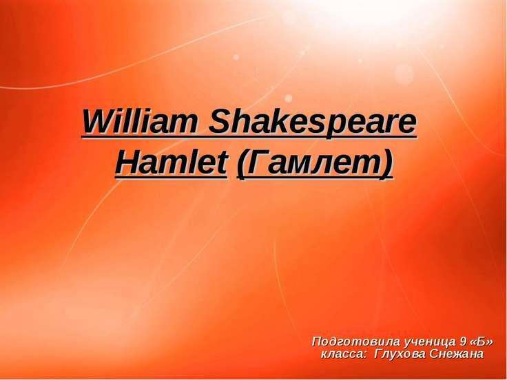 William Shakespeare Hamlet (Гамлет) Подготовила ученица 9 «Б» класса: Глухова...