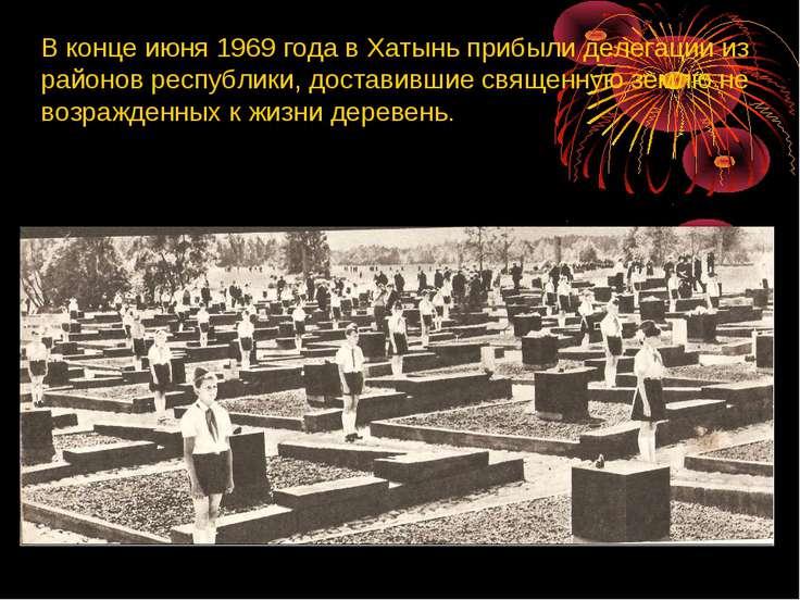 В конце июня 1969 года в Хатынь прибыли делегации из районов республики, дост...
