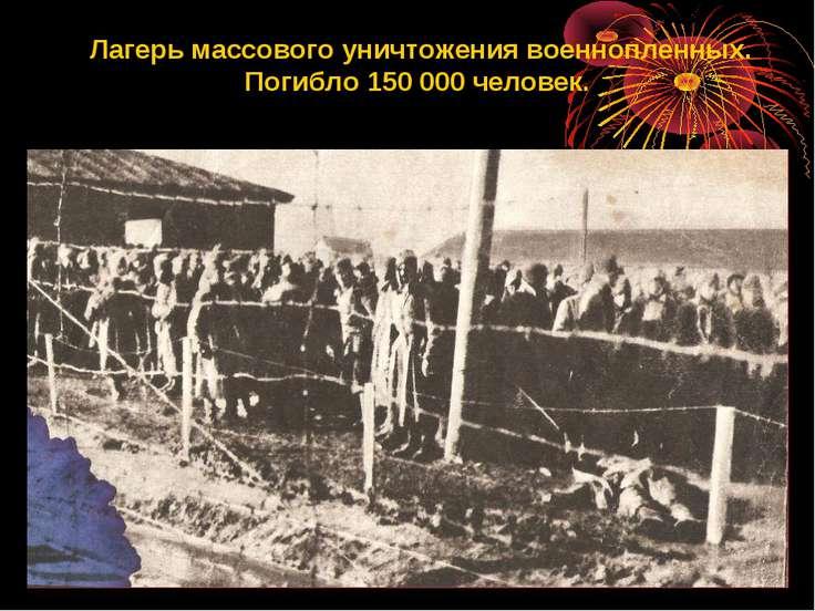 Лагерь массового уничтожения военнопленных. Погибло 150 000 человек.