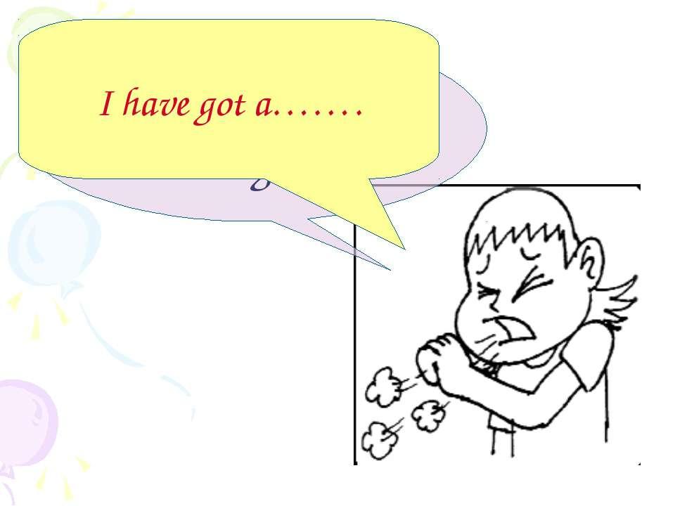 I have got a cough! I have got a…….