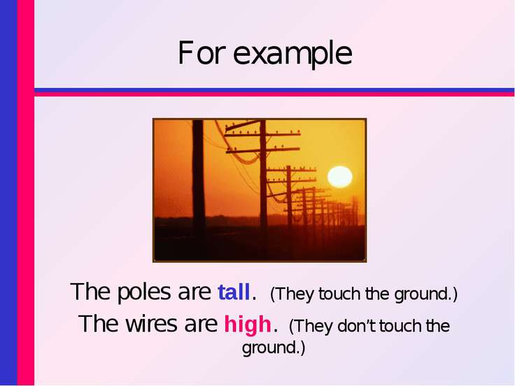 For example The poles are tall. (They touch the ground.) The wires are high. ...