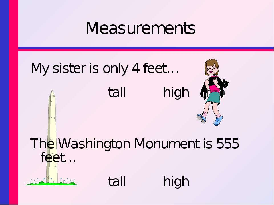 Measurements My sister is only 4 feet… tall high The Washington Monument is 5...