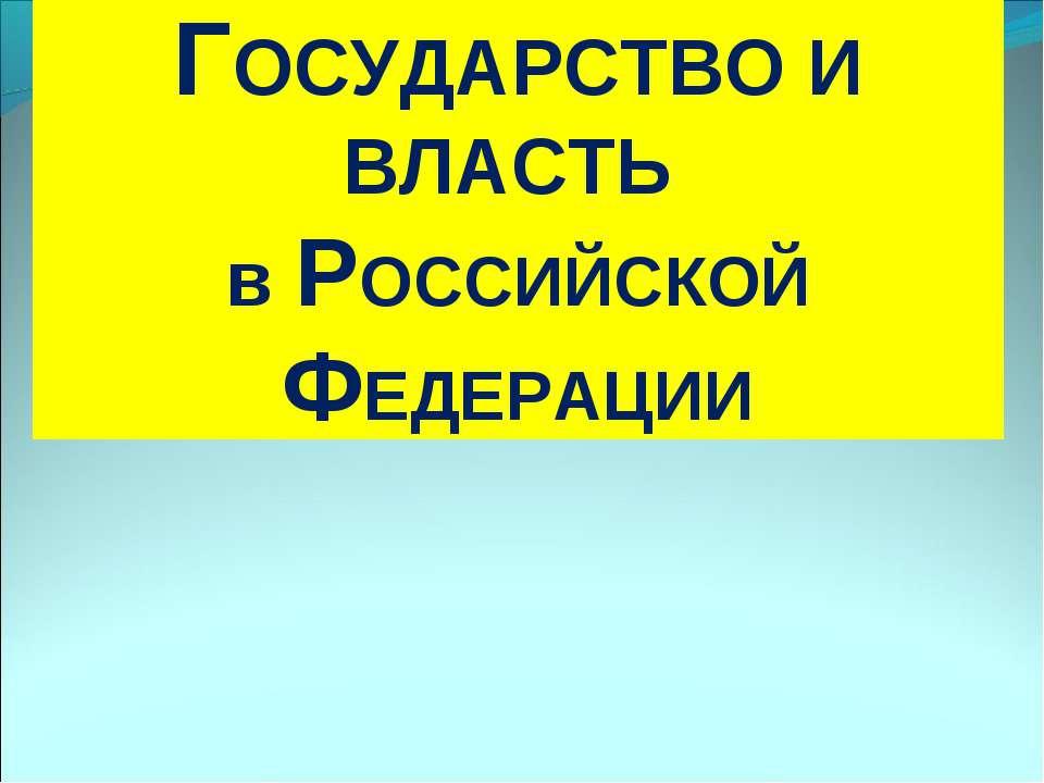 ГОСУДАРСТВО И ВЛАСТЬ в РОССИЙСКОЙ ФЕДЕРАЦИИ