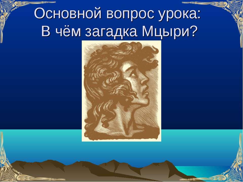 Основной вопрос урока: В чём загадка Мцыри?