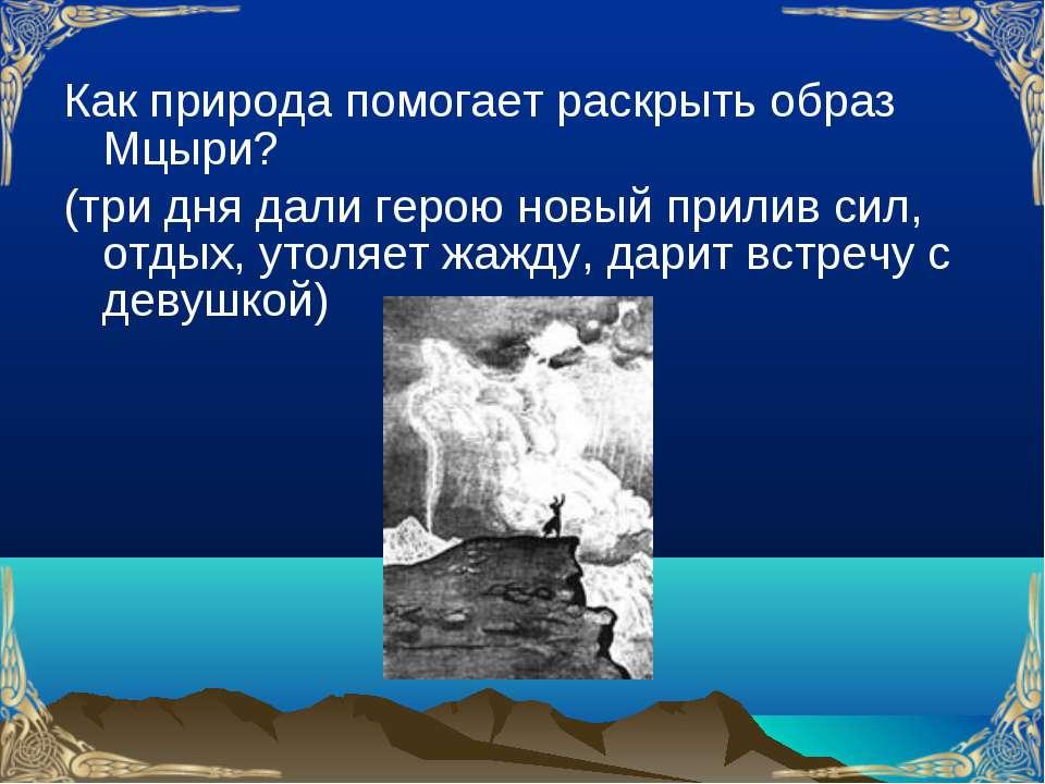 Как природа помогает раскрыть образ Мцыри? (три дня дали герою новый прилив с...