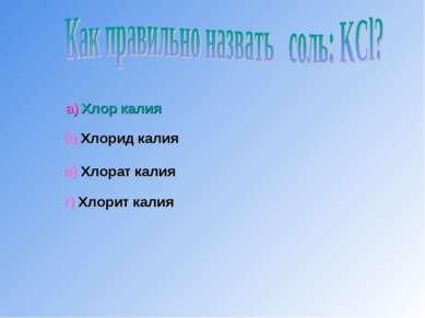 а) Хлор калия б) Хлорид калия в) Хлорат калия г) Хлорит калия