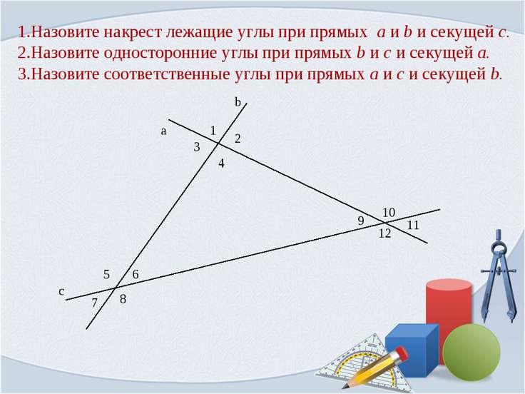 1.Назовите накрест лежащие углы при прямых a и b и секущей c. 2.Назовите одно...