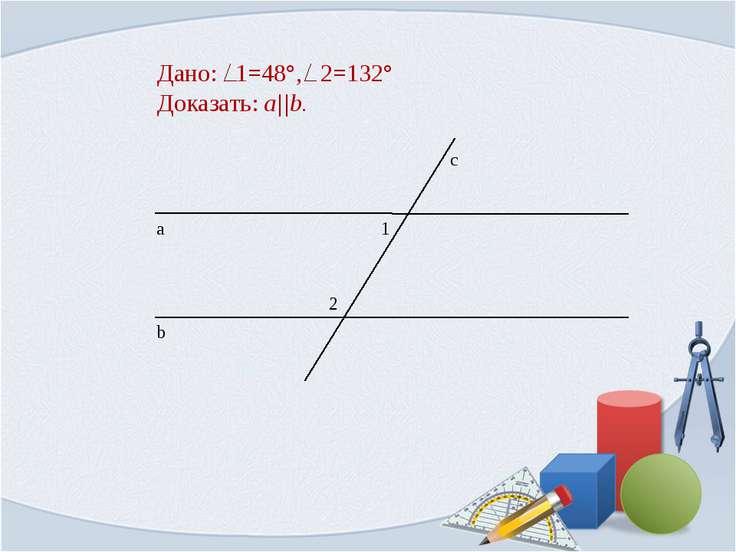 Дано: 1=48°, 2=132° Доказать: a||b.