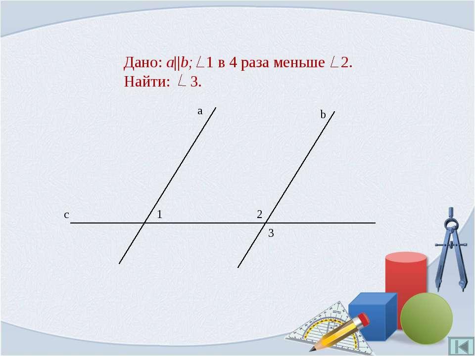 Дано: a||b; 1 в 4 раза меньше 2. Найти: 3.