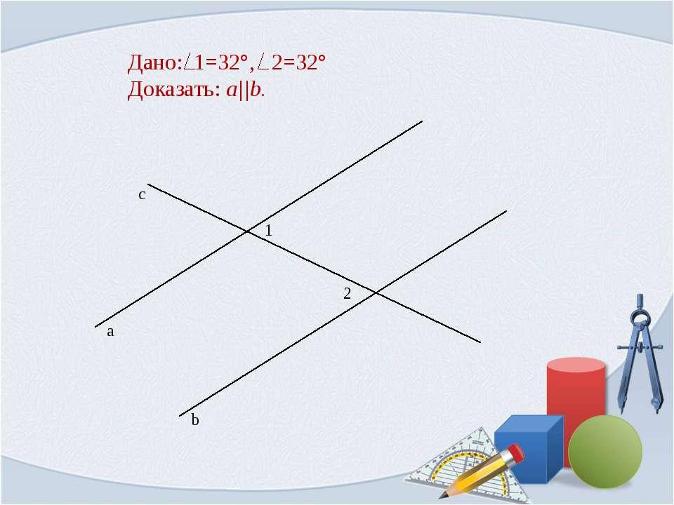 Дано: 1=32°, 2=32° Доказать: a||b.