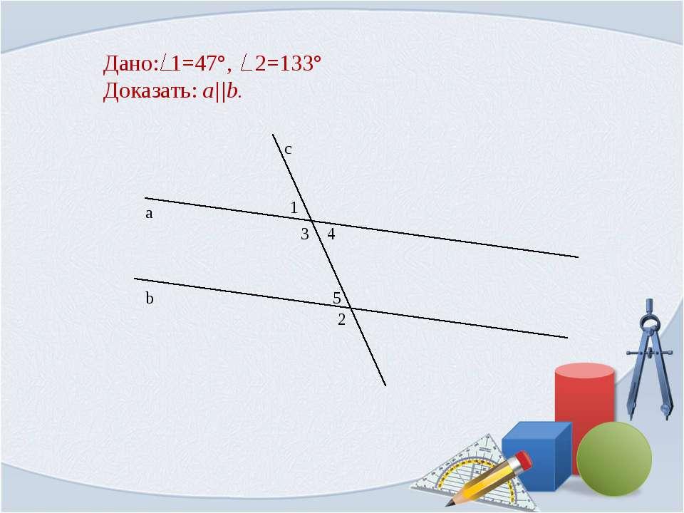 Дано: 1=47°, 2=133° Доказать: a||b. 1 b а с 2 3 4 5