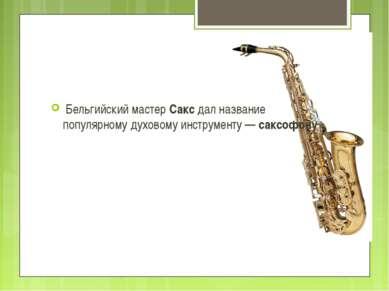 Бельгийский мастер Сакс дал название популярному духовому инструменту — саксо...