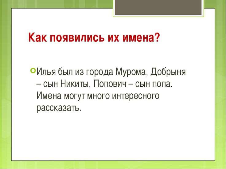 Как появились их имена? Илья был из города Мурома, Добрыня – сын Никиты, Попо...