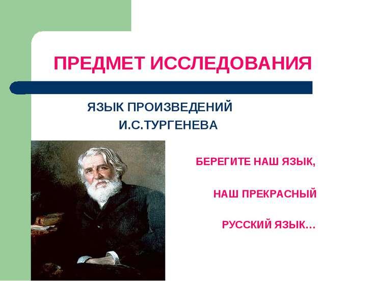 ПРЕДМЕТ ИССЛЕДОВАНИЯ ЯЗЫК ПРОИЗВЕДЕНИЙ И.С.ТУРГЕНЕВА БЕРЕГИТЕ НАШ ЯЗЫК, НАШ П...
