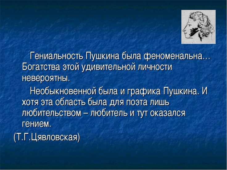 Гениальность Пушкина была феноменальна… Богатства этой удивительной личности ...