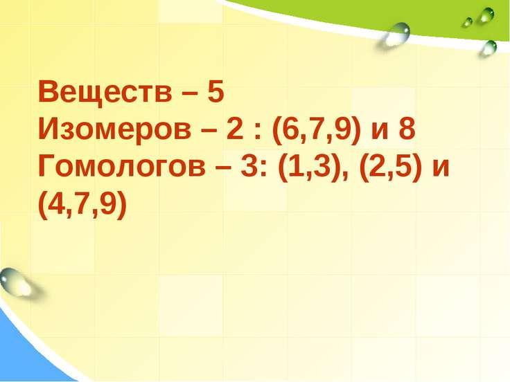 Веществ – 5 Изомеров – 2 : (6,7,9) и 8 Гомологов – 3: (1,3), (2,5) и (4,7,9)