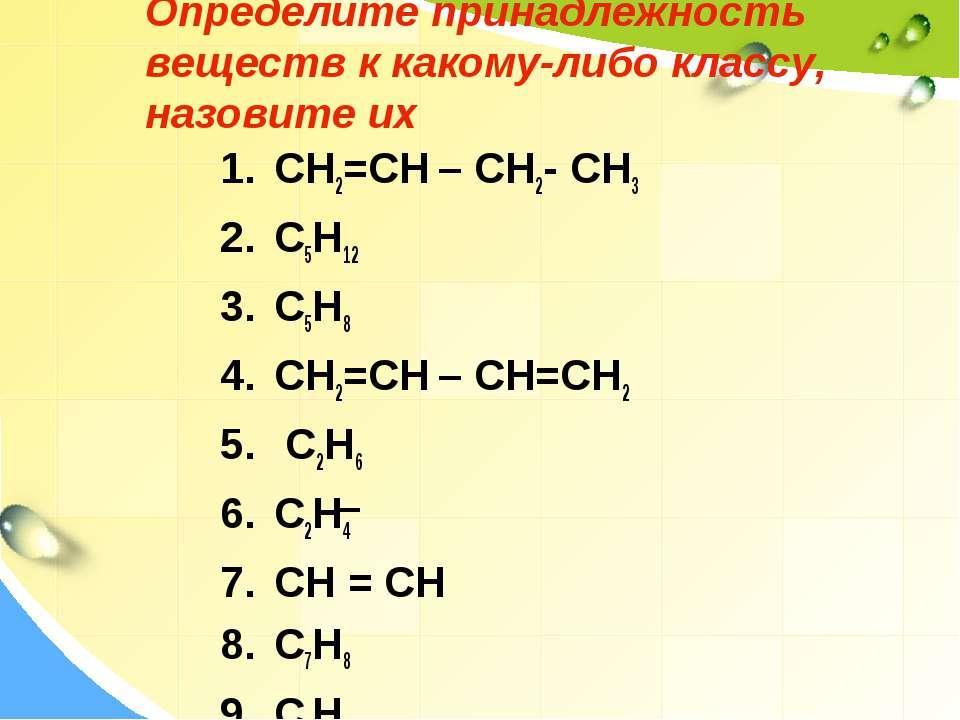 Определите принадлежность веществ к какому-либо классу, назовите их CH2=CH – ...