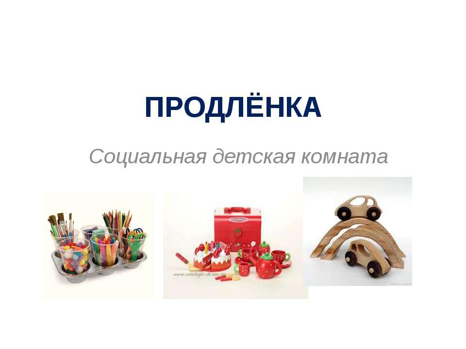 ПРОДЛЁНКА Социальная детская комната
