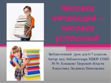 Человек читающий – человек успешный Библиотечный урок для 6-7 классов. Автор:...