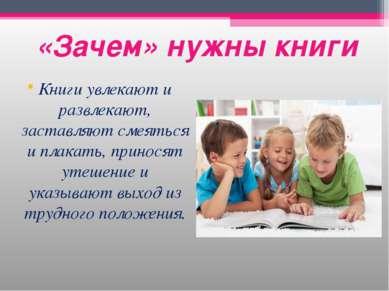 «Зачем» нужны книги Книги увлекают и развлекают, заставляют смеяться и плакат...
