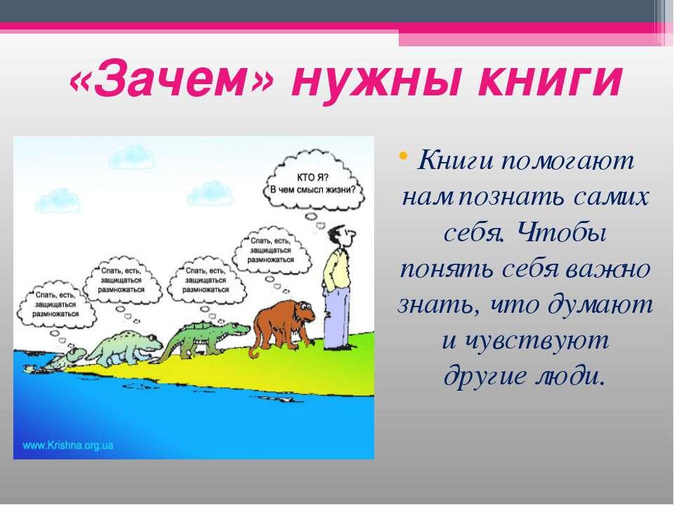 «Зачем» нужны книги Книги помогают нам познать самих себя. Чтобы понять себя ...