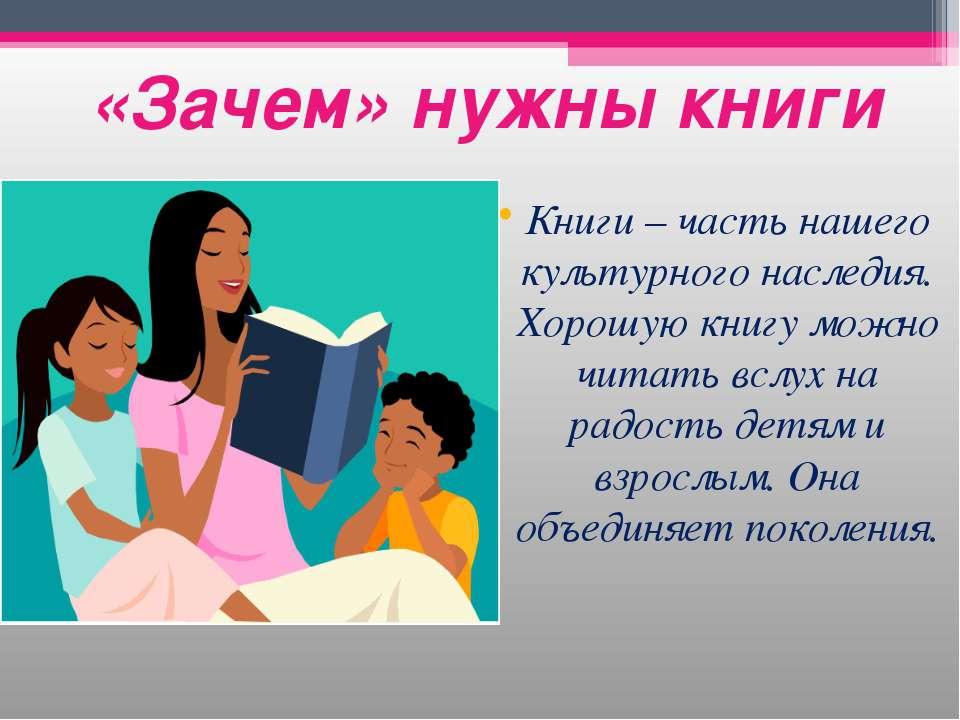 «Зачем» нужны книги Книги – часть нашего культурного наследия. Хорошую книгу ...