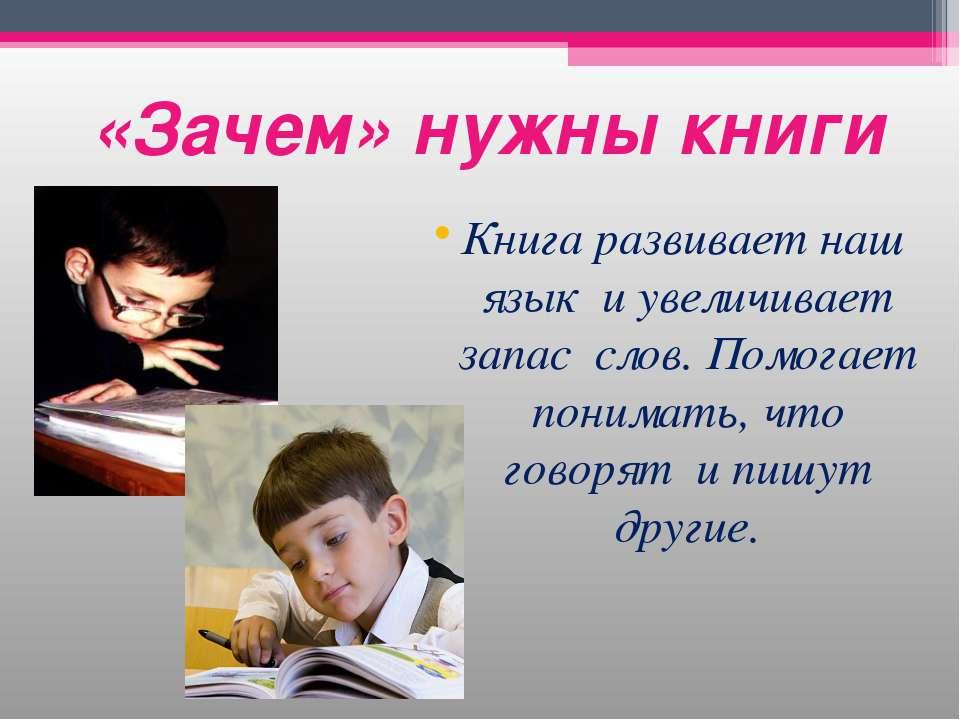 «Зачем» нужны книги Книга развивает наш язык и увеличивает запас слов. Помога...