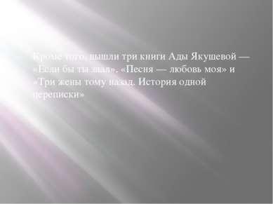 Кроме того, вышли три книги Ады Якушевой— «Если бы ты знал», «Песня— любовь...