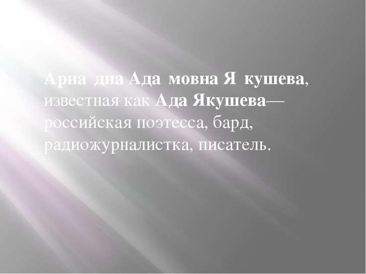Ариа дна Ада мовна Я кушева, известная какАда Якушева— российская поэтесса, ...