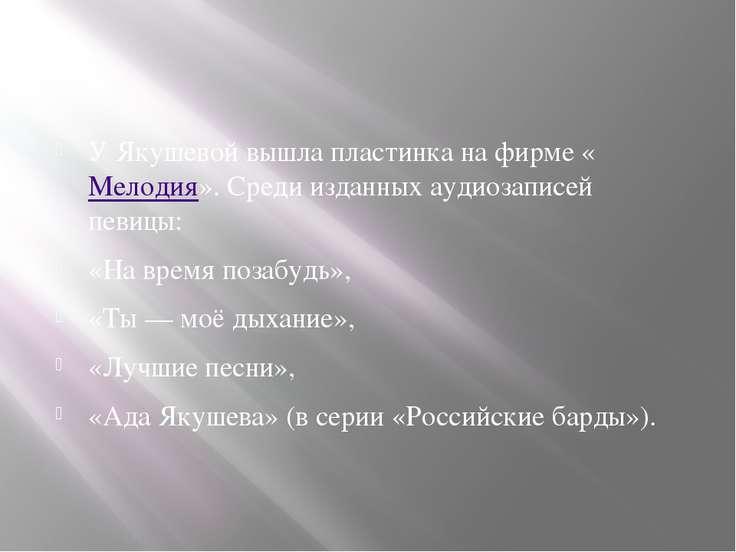 У Якушевой вышла пластинка на фирме «Мелодия». Среди изданных аудиозаписей пе...