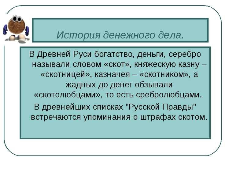 История денежного дела. В Древней Руси богатство, деньги, серебро называли сл...