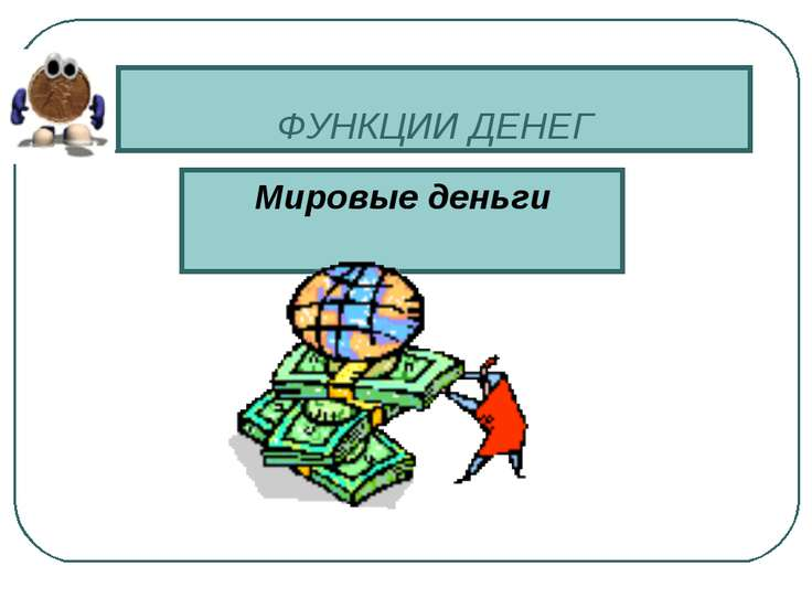 ФУНКЦИИ ДЕНЕГ Мировые деньги