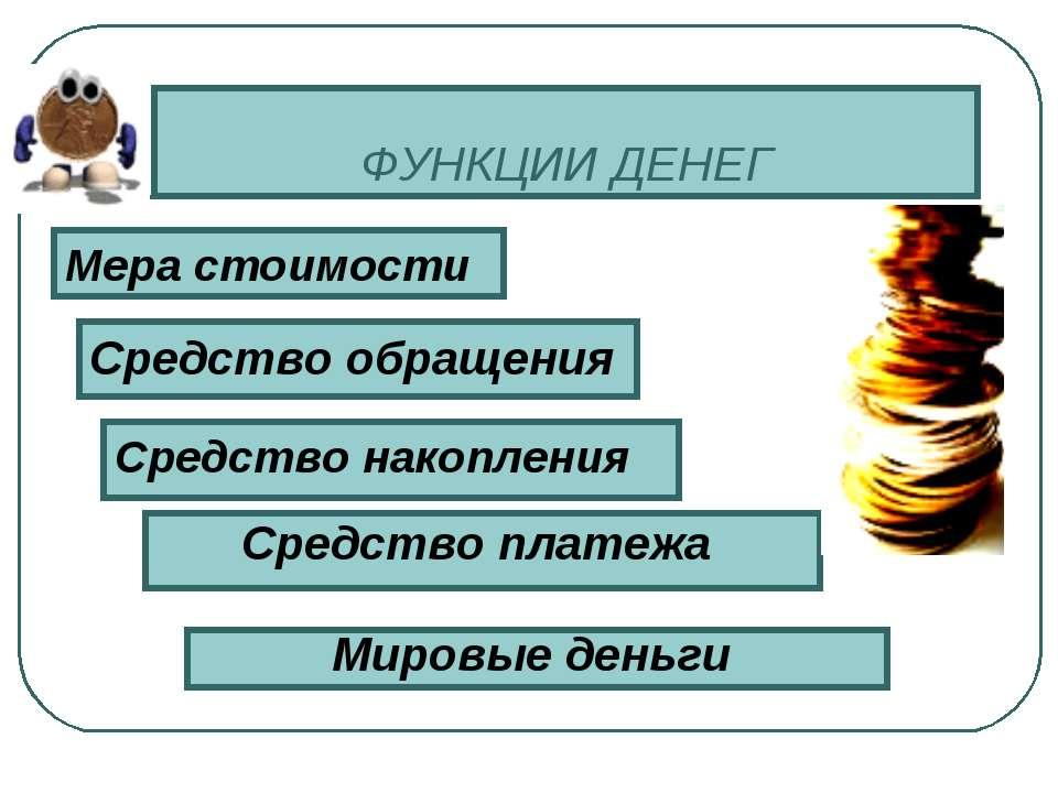 ФУНКЦИИ ДЕНЕГ Средство платежа Средство обращения Мера стоимости Средство нак...