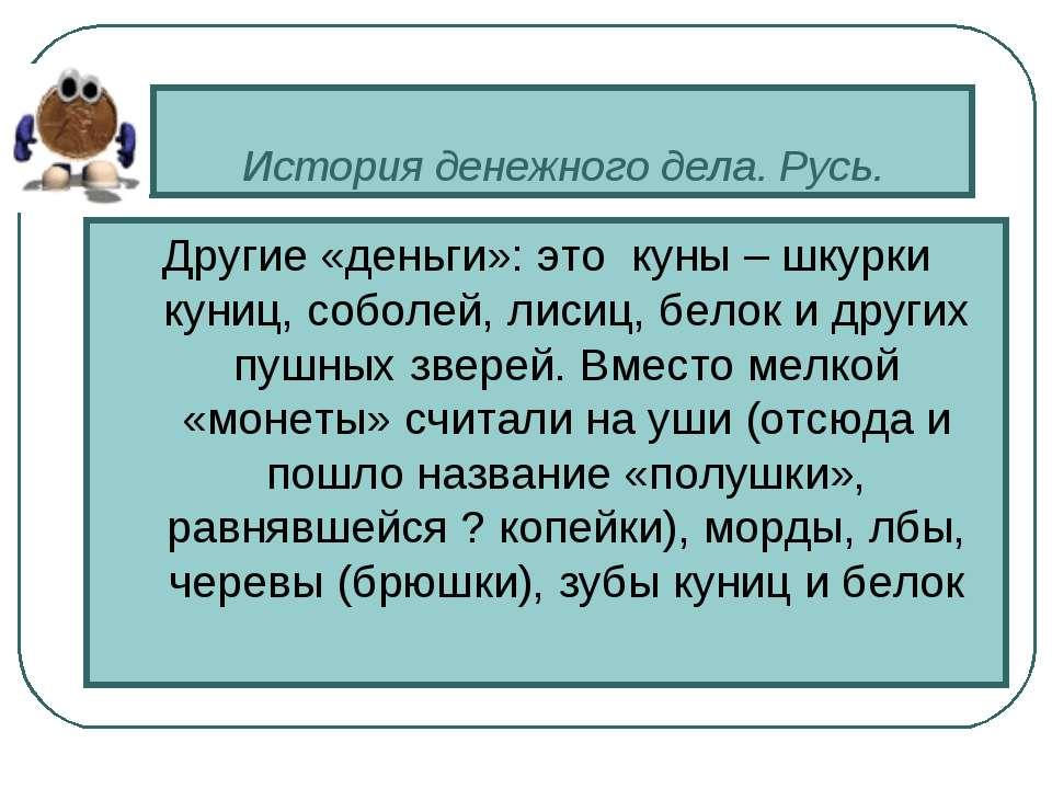 История денежного дела. Русь. Другие «деньги»: это куны – шкурки куниц, собо...