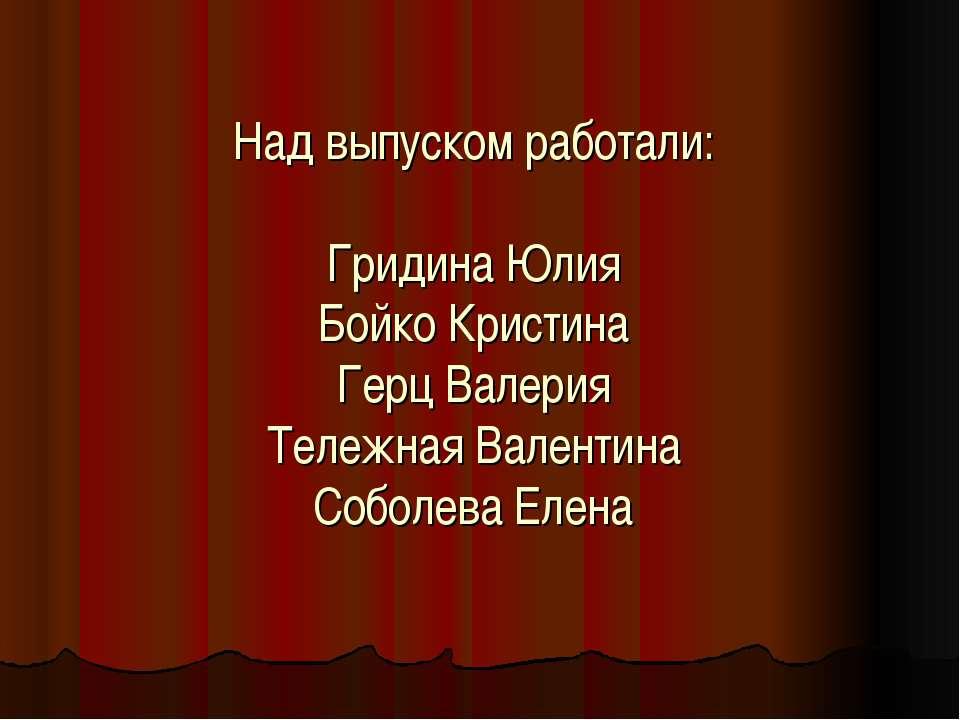 Над выпуском работали: Гридина Юлия Бойко Кристина Герц Валерия Тележная Вале...