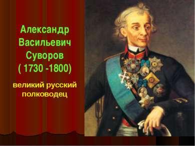 Александр Васильевич Суворов ( 1730 -1800) великий русский полководец