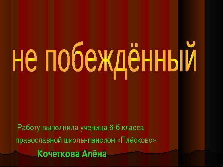 Работу выполнила ученица 6-б класса православной школы-пансион «Плёсково» Коч...