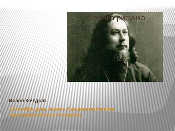 Иоанн Кочуров 13 ноября день памяти Священномученика протоиерея Иоанна Кочурова
