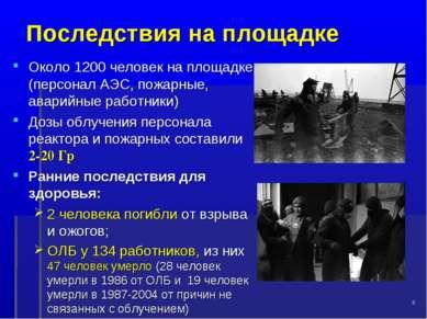* Последствия на площадке Около 1200 человек на площадке (персонал АЭС, пожар...